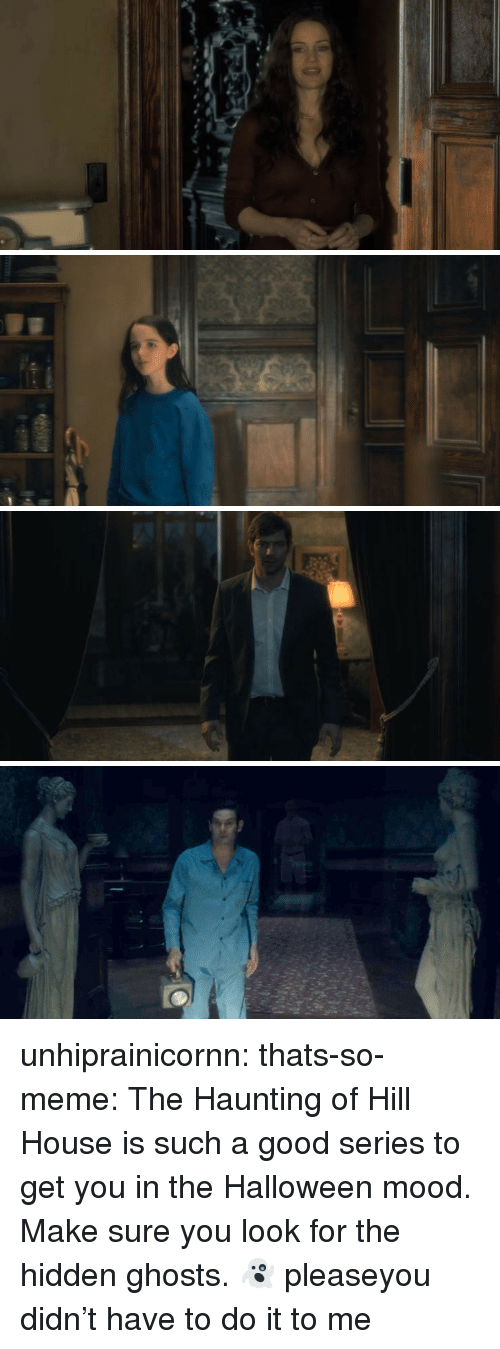 the hidden: unhiprainicornn:  thats-so-meme:  The Haunting of Hill House is such a good series to get you in the Halloween mood. Make sure you look for the hidden ghosts.👻  pleaseyou didn't have to do it to me