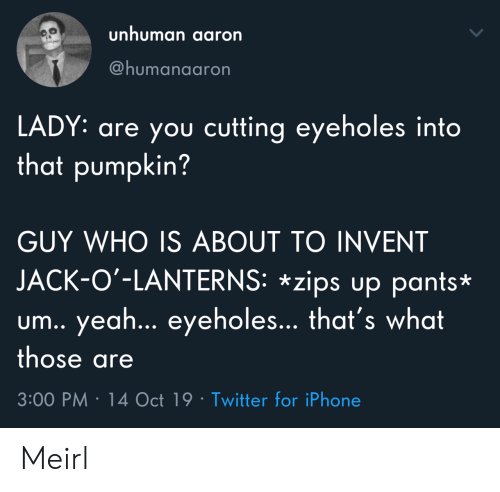 cutting: unhuman aaron  @humanaaron  LADY: are you cutting eyeholes into  that pumpkin?  GUY WHO IS ABOUT TO INVENT  JACK-O'-LANTERNS: *zips up pants*  um.. yea... eyeholes... that's what  those are  3:00 PM 14 Oct 19 Twitter for iPhone Meirl