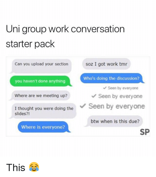 Work, Starter Pack, and Thought: Uni group work conversation  starter pack  Can you upload your section  soz I got work tmr  Who's doing the discussion?  you haven't done anything  Seen by everyone  Where are we meeting up?  Seen by everyone  I thought you were doing theSeen by everyone  slides?!  btw when is this due?  Where is everyone?  SP This 😂