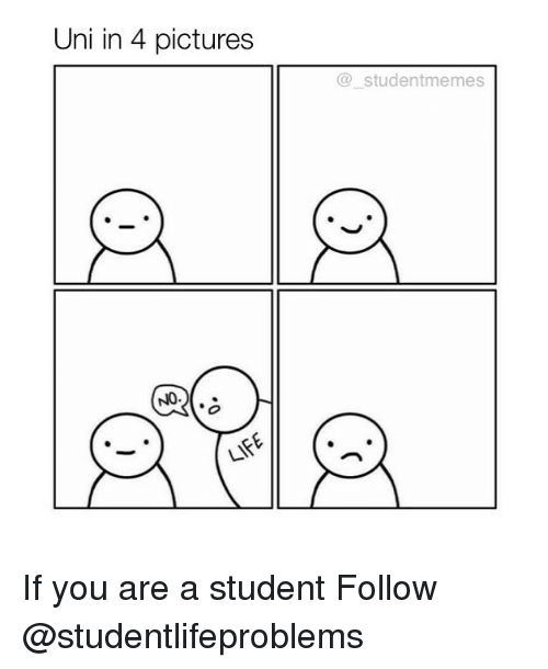4 Pictures: Uni in 4 pictures  @studentmemes  NO.. If you are a student Follow @studentlifeproblems