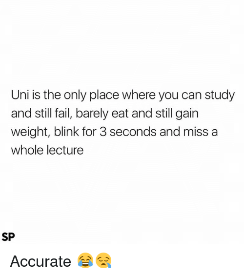 gain: Uni is the only place where you can study  and still fail, barely eat and still gain  weight, blink for 3 seconds and miss a  whole lecture  SP Accurate 😂😪