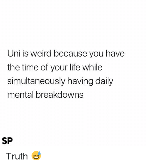 Life, Weird, and Time: Uni is weird because you have  the time of your life while  simultaneously having daily  mental breakdowns  SP Truth 😅