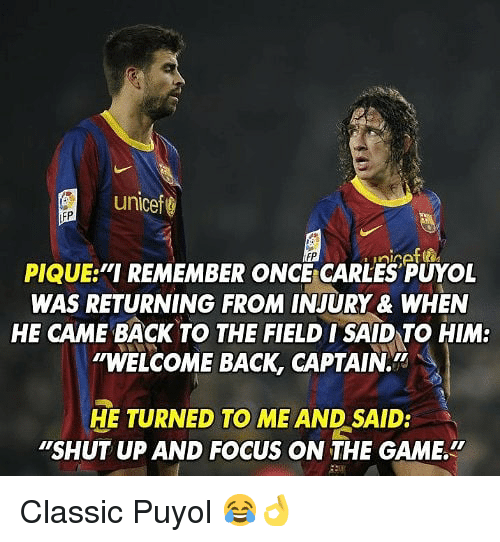 "Memes, Shut Up, and The Game: unicef  PIQUE ""I REMEMBER ONC CARLES PUYOL  WAS RETURNING FROM INJURY & WHEN  HE CAME BACK TO THE FIELD ISAID TO HIM:  ""WELCOME BACK, CAPTAIN.  HE TURNED TO ME AND SAID:  ""SHUT UP AND FOCUS ON THE GAME. Classic Puyol 😂👌"