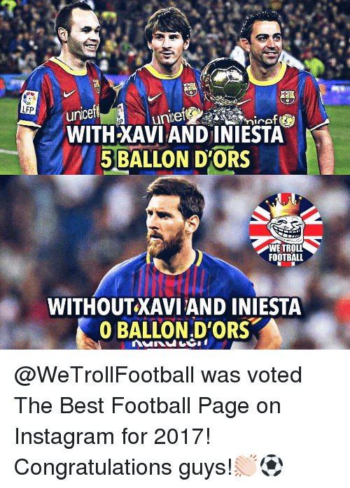 Football, Instagram, and Memes: unicef  WITH XAVI AND INIESTA  LFP  5 BALLON DORS  WE TROLL  FOOTBALL  WITHOUTXAVI AND INIESTA  0 BALLON.D'ORS @WeTrollFootball was voted The Best Football Page on Instagram for 2017! Congratulations guys!👏🏻⚽️
