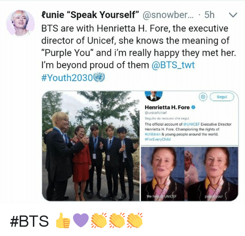 """Children, She Knows, and Happy: ?unie """"Speak Yourself""""@snowber... 5h v  BTS are with Henrietta H. Fore, the executive  director of Unicef, she knows the meaning of  """"Purple You"""" and i'm really happy they met her.  I'm beyond proud of them @BTS twt  #Youth2030@  Segui  Henrietta H. Fore  @unicefchief  Seguito da nessuno che segui  The official account of @UNICEF Executive Director  Henrietta H. Fore. Championing the rights of  #children & young people around the world.  #ForEveryChild  We  Ni  ou! #BTS 👍💜👏👏👏"""