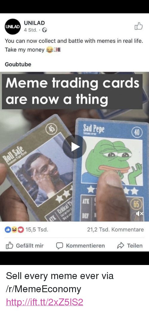 """Life, Meme, and Memes: UNILAD  4 Std..  UNILAD  You can now collect and battle with memes in real life.  Take my money  Goubtube  Meme trading cards  are now a thing  ISadPepe  (40)  ATK  65  DE  15,5 Tsd.  21,2 Tsd. Kommentare  Gefällt mir Ç Kommentieren Teilen <p>Sell every meme ever via /r/MemeEconomy <a href=""""http://ift.tt/2xZ5lS2"""">http://ift.tt/2xZ5lS2</a></p>"""