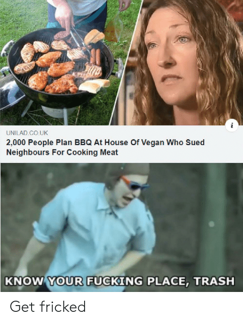 unilad: UNILAD CO.UK  2,000 People Plan BBQ At House Of Vegan Who Sued  Neighbours For Cooking Meat  KNOW YOUR FUCKING PLACE, TRASH Get fricked