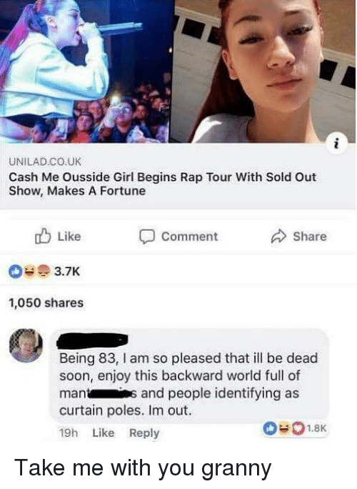 Cash Me: UNILAD CO.UK  Cash Me Ousside Girl Begins Rap Tour With Sold Out  Show, Makes A Fortune  Share  Like  3.7K  1,050 shares  Comment  Being 83, l am so pleased that ill be dead  soon, enjoy this backward world full of  mants and people identifying as  curtain poles. Im out  19h Like Reply Take me with you granny