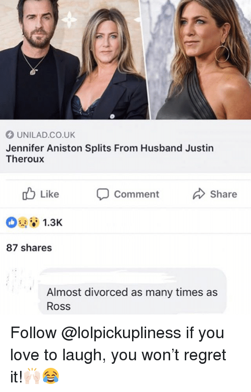 Jennifer Aniston, Love, and Memes: UNILAD.CO.UK  Jennifer Aniston Splits From Husband Justin  Theroux  b Like  Comment  Share  1.3K  87 shares  Almost divorced as many times as  Ross Follow @lolpickupliness if you love to laugh, you won't regret it!🙌🏻😂
