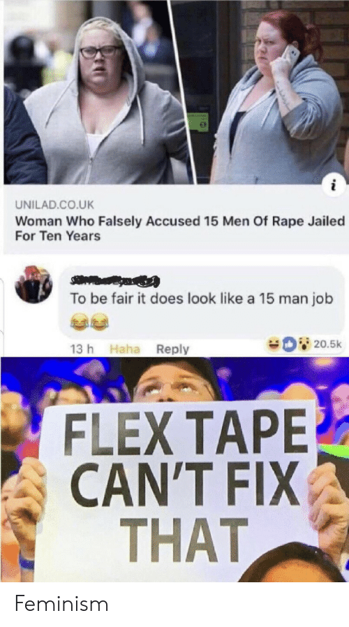 Feminism: UNILAD.CO.UK  Woman Who Falsely Accused 15 Men Of Rape Jailed  For Ten Years  To be fair it does look like a 15 man job  20.5k  13 h Haha Reply  FLEX TAPE  CAN'T FIX  THAT Feminism
