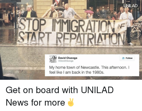 I Am Back: UNILAD  David Olusoga  Follow  ODavidOlusoga  My home town of Newcastle. This afternoon.  feel like I am back in the 1980s. Get on board with UNILAD News for more✌