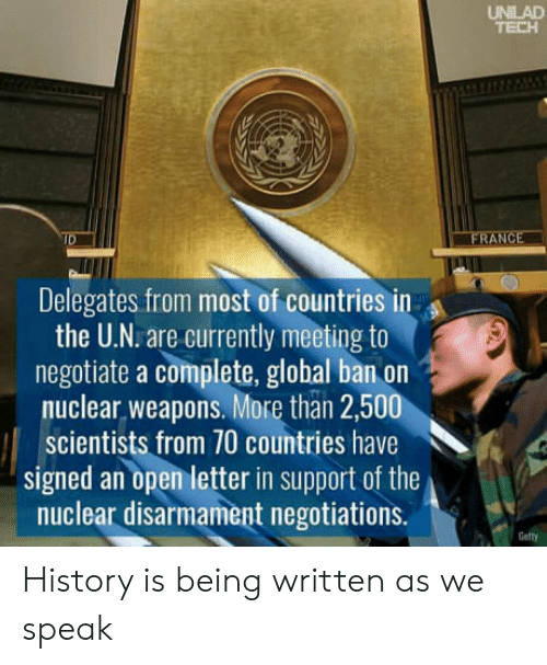 Globalism: UNILAD  Delegates from most of countries in  the U.N. are currently meeting to  negotiate a complete, global ban on  nuclear weapons. More than 2,500  scientists from 70 countries have  signed an open letter in support of the  nuclear disarmament negotiations.  Getty History is being written as we speak