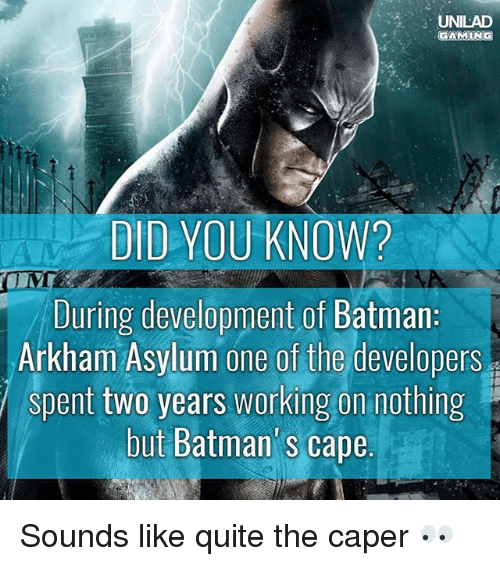 arkham: UNILAD  DID YOU KNOW?  During development of Batman  Arkham Asylum one of the developers  spent two years working on nothing  but Batman' s cape  but Batman's cape Sounds like quite the caper 👀