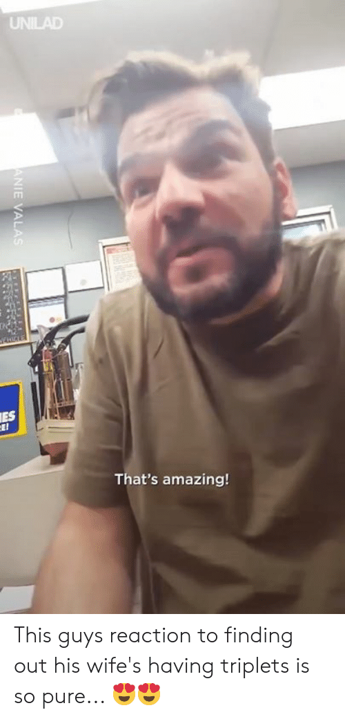 Thats Amazing: UNILAD  ES  That's amazing This guys reaction to finding out his wife's having triplets is so pure... 😍😍