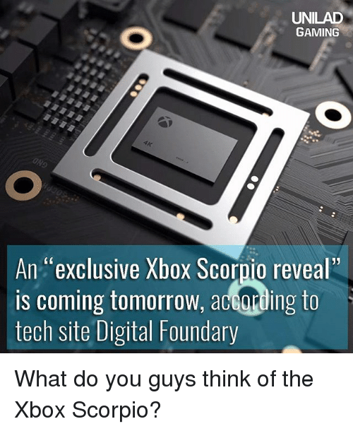 "Memes, Xbox, and Scorpio: UNILAD  GAMING  An exclusive Xbox Scorpio reveal""  is coming tomorrow, according to  tech site Digital Foundary What do you guys think of the Xbox Scorpio?"