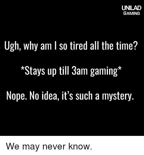 Memes, Time, and Nope: UNILAD  GAMING  Ugh, why am l so tired all the time?  *Stays up till 3am gaming  Nope. No idea, it's such a mystery We may never know.