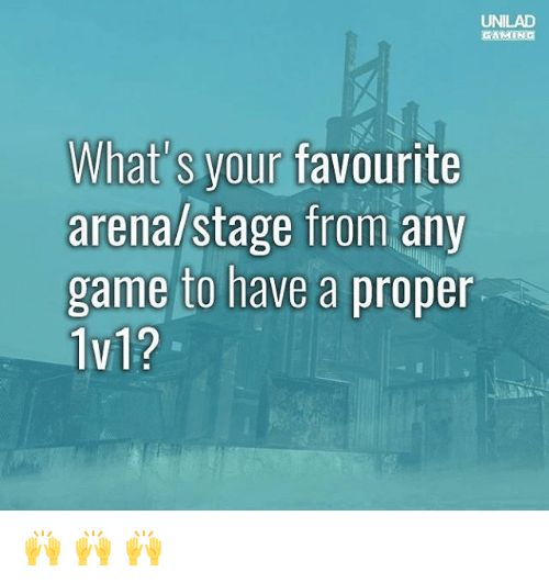 Memes, Game, and Gaming: UNILAD  GAMING  What's your favourite  arena/stage from any  game to have a proper  1v1? 🙌 🙌 🙌