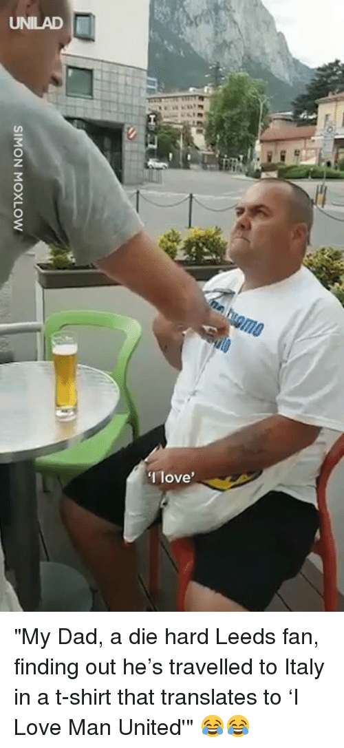 "Dad, Dank, and Love: UNILAD  Ilove ""My Dad, a die hard Leeds fan, finding out he's travelled to Italy in a t-shirt that translates to 'I Love Man United'"" 😂😂"