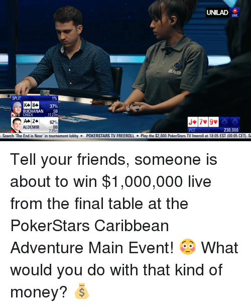 the end is near: UNILAD  LIVE  DEALER  SPLIT  1%  37%  BUCHANAN SB  11.27m  CHECK  A+ 24  ALDEMIR  6290  POT  230,000  Search The End is Near in tournament lobbyPOKERSTARS TV FREEROLLPlay the $2,000 PokerStars TV freeroll at 18:05 EST (00:05 CET) S Tell your friends, someone is about to win $1,000,000 live from the final table at the PokerStars Caribbean Adventure Main Event! 😳  What would you do with that kind of money? 💰