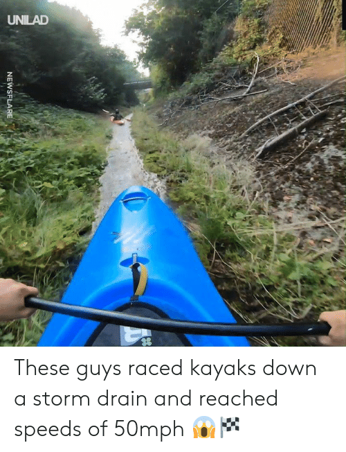 drain: UNILAD  NEWSFLARE These guys raced kayaks down a storm drain and reached speeds of 50mph 😱🏁
