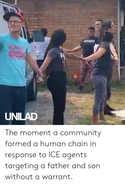 In Response To: UNILAD The moment a community formed a human chain in response to ICE agents targeting a father and son without a warrant.