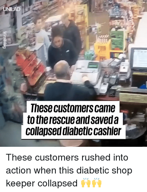 Diabetic: UNILAD  These customers came  to the rescue and saveda  collapsed diabetic cashier These customers rushed into action when this diabetic shop keeper collapsed 🙌🙌