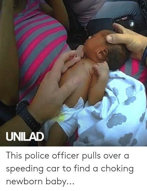 newborn: UNILAD This police officer pulls over a speeding car to find a choking newborn baby...