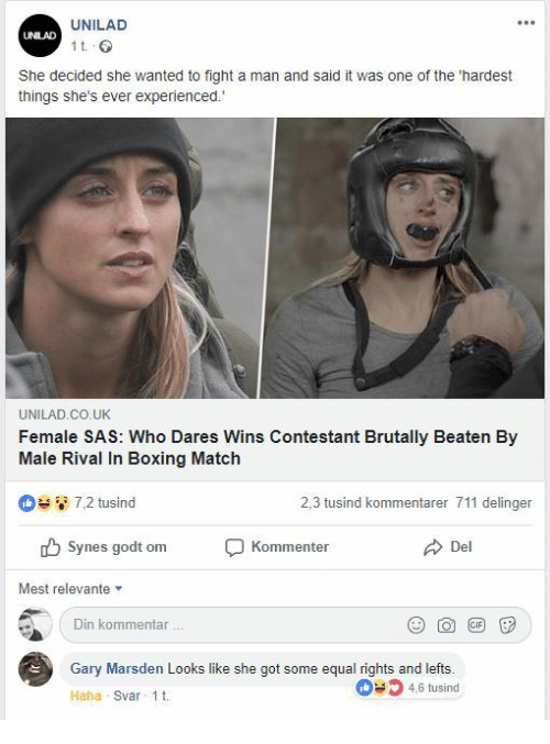 Equal Rights: UNILAD  UNILAD  1 t  She decided she wanted to fight a man and said it was one of the 'hardest  things she's ever experienced.  UNILAD.CO.UK  Female SAS: Who Dares Wins Contestant Brutally Beaten By  Male Rival In Boxing Match  7,2 tusind  2,3 tusind kommentarer 711 delinger  Synes godt om  Kommenter  Del  Mest relevante  Din kommentar  Gary Marsden Looks like she got some equal rights and lefts.  46 tusind  Haha Svar 1t