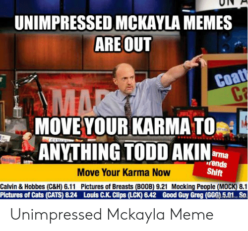 Unimpressed Mckayla: UNIMPRESSED MCKAYLA MEMES  ARE OUT  Coat  C  AMAR  MOVE YOUR KARMA TO  ANYTHING TODD AKIN  arma  rends  Shift  Move Your Karma Now  Calvin & Hobbes (C&H) 6.11 Pictures of Breasts (BOOB) 9.21 Mocking People (MOCK) 8.1  Pictures of Cats (CATS) 8.24 Louls C.K. Clps (LCK) 6.42 Good Guy Greg (GG) 5.01 Sa  CRneme coh Unimpressed Mckayla Meme