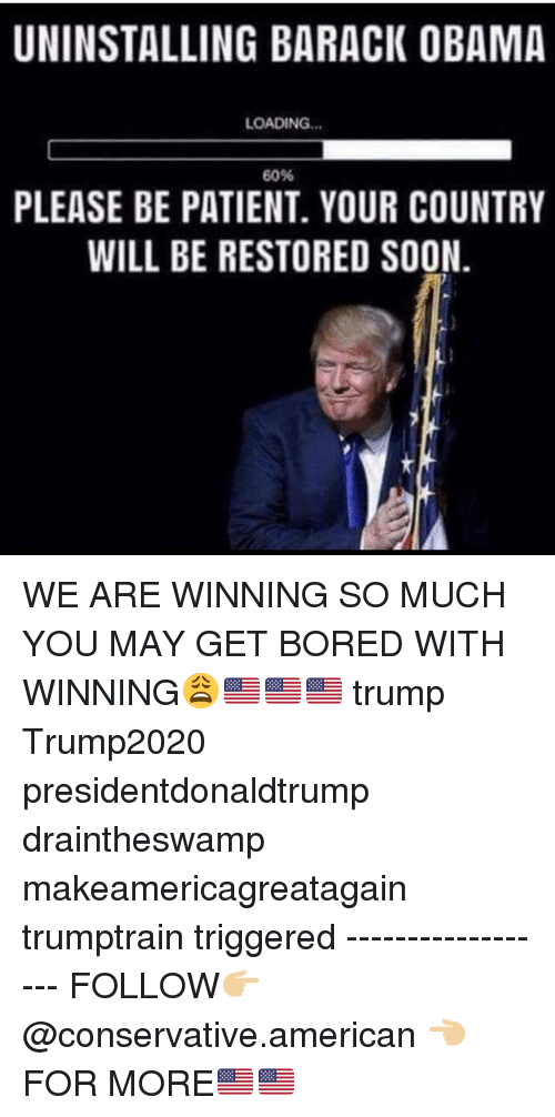 Bored, Memes, and Obama: UNINSTALLING BARACK OBAMA  LOADING...  60%  PLEASE BE PATIENT. YOUR COUNTRY  WILL BE RESTORED SOON. WE ARE WINNING SO MUCH YOU MAY GET BORED WITH WINNING😩🇺🇸🇺🇸🇺🇸 trump Trump2020 presidentdonaldtrump draintheswamp makeamericagreatagain trumptrain triggered ------------------ FOLLOW👉🏼 @conservative.american 👈🏼 FOR MORE🇺🇸🇺🇸