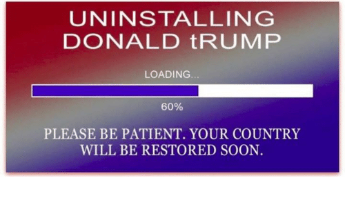Donald Trump, Soon..., and Patient: UNINSTALLING  DONALD tRUMP  LOADING  60%  PLEASE BE PATIENT. YOUR COUNTRY  WILL BE RESTORED SOON.