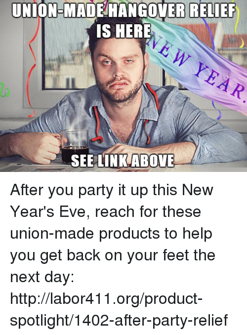 Memes, Hangover, and 🤖: UNION-MADE HANGOVER RELIEF  IS HERE  SEE LINK ABOVE After you party it up this New Year's Eve, reach for these union-made products to help you get back on your feet the next day: http://labor411.org/product-spotlight/1402-after-party-relief