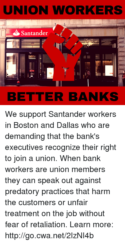 memes: UNION WORKERS  S Santander  BETTER BANKS We support Santander workers in Boston and Dallas who are demanding that the bank's executives recognize their right to join a union. When bank workers are union members they can speak out against predatory practices that harm the customers or unfair treatment on the job without fear of retaliation.   Learn more: http://go.cwa.net/2lzNI4b