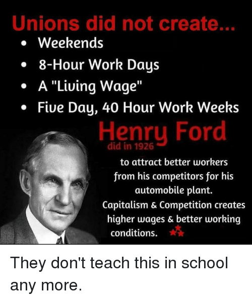 "Memes, School, and Work: Unions did not create..  . Weekends  . 8-Hour Work Days  . A ""Liuing Wage""  Five Day, 40 Hour Work Weeks  Henry Ford  did in 1926  to attract better workers  from his competitors for his  automobile plant.  Capitalism & Competition creates  higher wages & better working  conditions. They don't teach this in school any more."