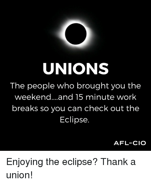 afl: UNIONS  The people who brought you the  weekend... .and 15 minute work  breaks so you can check out the  Eclipse.  AFL-CIO Enjoying the eclipse? Thank a union!