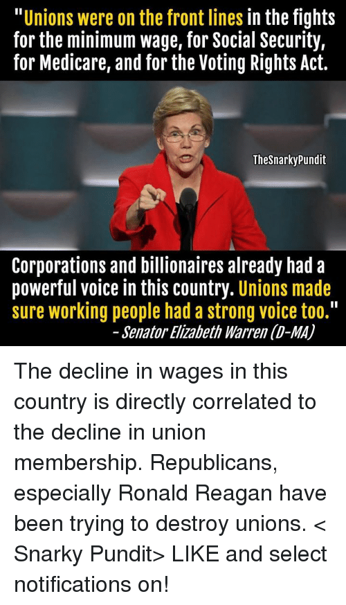 "Acting: Unions were on the front lines  in the fights  for the minimum wage, for Social Security,  for Medicare, and for the Voting Rights Act.  The Snarkypundit  Corporations and billionaires already had a  powerful voice in this country  Unions made  sure working people had a strong voice too.""  Senator Elizabeth Warren (D-MA) The decline in wages in this country is directly correlated to the decline in union membership. Republicans, especially Ronald Reagan have been trying to destroy unions. < Snarky Pundit> LIKE and select notifications on!"