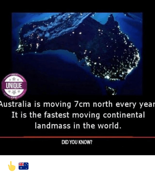 Memes, Australia, and World: UNIQUE  Australia  is moving 7cm north every year  It is the fastest moving continental  landmass in the world  DID YOU KNOW? 👆🇦🇺