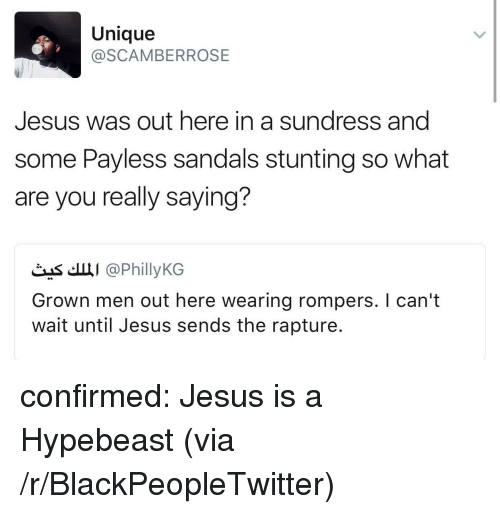Blackpeopletwitter, Hypebeast, and Jesus: Unique  @SCAMBERROSE  Jesus was out here in a sundress and  some Payless sandals stunting so what  are you really saying?  čas'.щі @PhillyKG  Grown men out here wearing rompers. I can't  wait until Jesus sends the rapture. <p>confirmed: Jesus is a Hypebeast (via /r/BlackPeopleTwitter)</p>