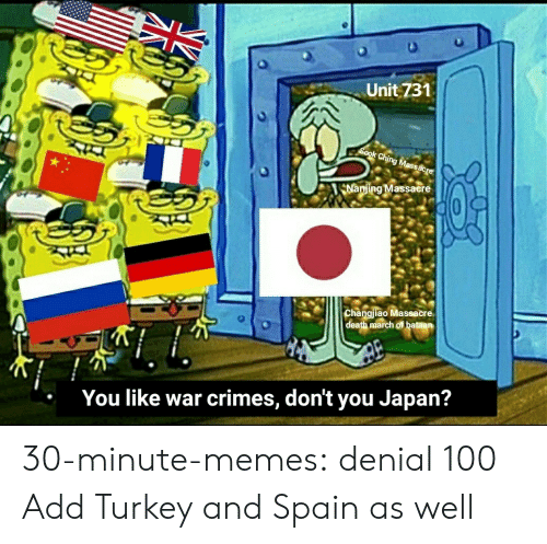 Turkey: Unit 731  Sook Ching Massacre  Nanjing Massacere  Changjiao Massacre  death march of bataan  You like war crimes, don't you Japan? 30-minute-memes:  denial 100  Add Turkey and Spain as well