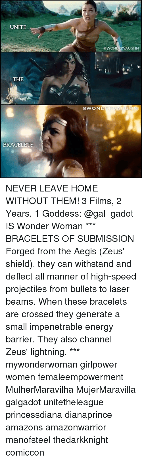 Withstanded: UNITE  @WONDERVAUGHN  THE  @WOND  BRACELETS NEVER LEAVE HOME WITHOUT THEM! 3 Films, 2 Years, 1 Goddess: @gal_gadot IS Wonder Woman *** BRACELETS OF SUBMISSION Forged from the Aegis (Zeus' shield), they can withstand and deflect all manner of high-speed projectiles from bullets to laser beams. When these bracelets are crossed they generate a small impenetrable energy barrier. They also channel Zeus' lightning. *** mywonderwoman girlpower women femaleempowerment MulherMaravilha MujerMaravilla galgadot unitetheleague princessdiana dianaprince amazons amazonwarrior manofsteel thedarkknight comiccon