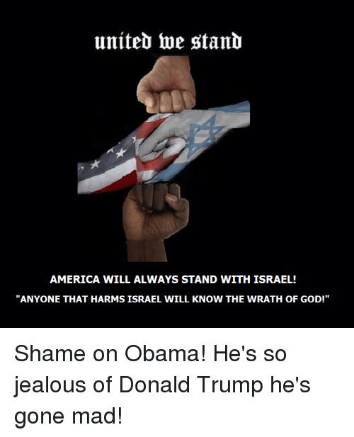 "Donald Trump, Jealous, and Memes: uniteb toe stanb  AMERICA WILL ALWAYS STAND WITH ISRAEL!  ""ANYONE THAT HARMS ISRAEL WILL KNOW THE WRATH OF GOD!"" Shame on Obama! He's so jealous of Donald Trump he's gone mad!"