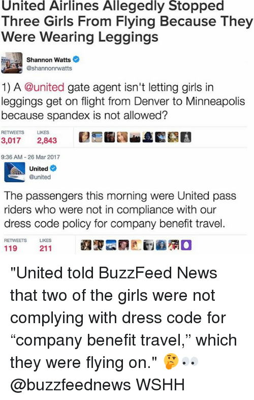 "Memes, 🤖, and Gate: United Airlines Allegedly Stopped  Three Girls From Flying Because They  Were Wearing Leggings  Shannon Watts  @shannonrwatts  1) A @united gate agent isn't letting girls in  leggings get on flight from Denver to Minneapolis  because spandex is not allowed?  RETWEETS LIKES  3,017  2,843  9:36 AM 26 Mar 2017  United  @united  The passengers this morning were United pass  riders who were not in compliance with our  dress code policy for company benefit travel.  RETWEETS  LIKES  211  119 ""United told BuzzFeed News that two of the girls were not complying with dress code for ""company benefit travel,"" which they were flying on."" 🤔👀 @buzzfeednews WSHH"