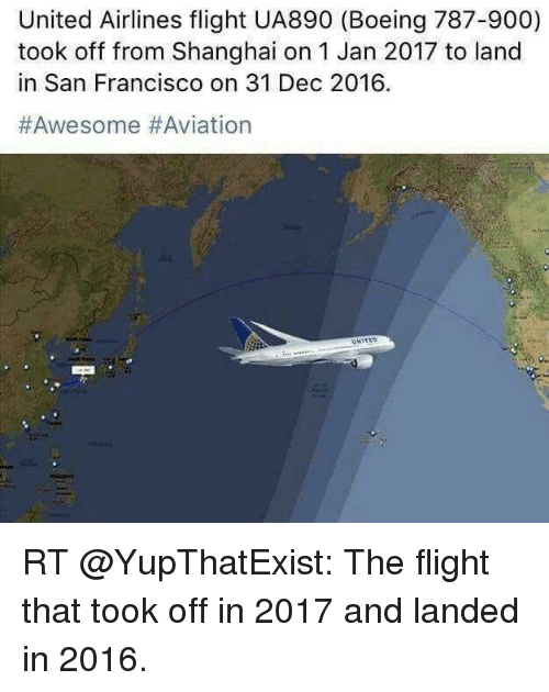 Memes, Boeing, and Flight: United Airlines flight UA890 (Boeing 787-900)  took off from Shanghai on 1 Jan 2017 to land  in San Francisco on 31 Dec 2016.  #Awesome Aviation RT @YupThatExist: The flight that took off in 2017 and landed in 2016.