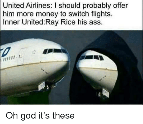 ray rice: United Airlines: I should probably offer  him more money to switch flights.  Inner United Ray Rice his ass. <p>Oh god it&rsquo;s these</p>