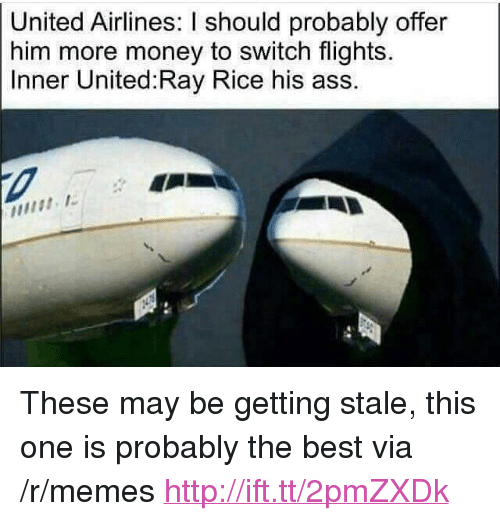 "ray rice: United Airlines: I should probably offer  him more money to switch flights.  Inner United:Ray Rice his ass. <p>These may be getting stale, this one is probably the best via /r/memes <a href=""http://ift.tt/2pmZXDk"">http://ift.tt/2pmZXDk</a></p>"