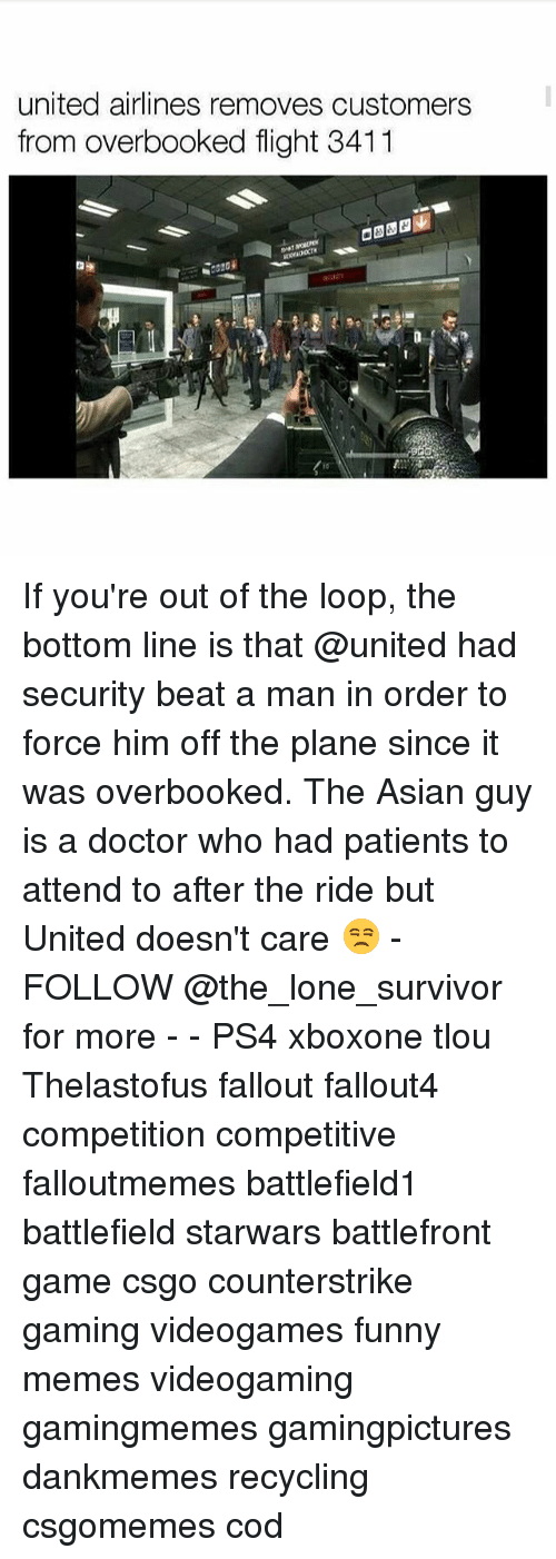 Asian Guy: united airlines removes customers  from overbooked flight 3411 If you're out of the loop, the bottom line is that @united had security beat a man in order to force him off the plane since it was overbooked. The Asian guy is a doctor who had patients to attend to after the ride but United doesn't care 😒 - FOLLOW @the_lone_survivor for more - - PS4 xboxone tlou Thelastofus fallout fallout4 competition competitive falloutmemes battlefield1 battlefield starwars battlefront game csgo counterstrike gaming videogames funny memes videogaming gamingmemes gamingpictures dankmemes recycling csgomemes cod