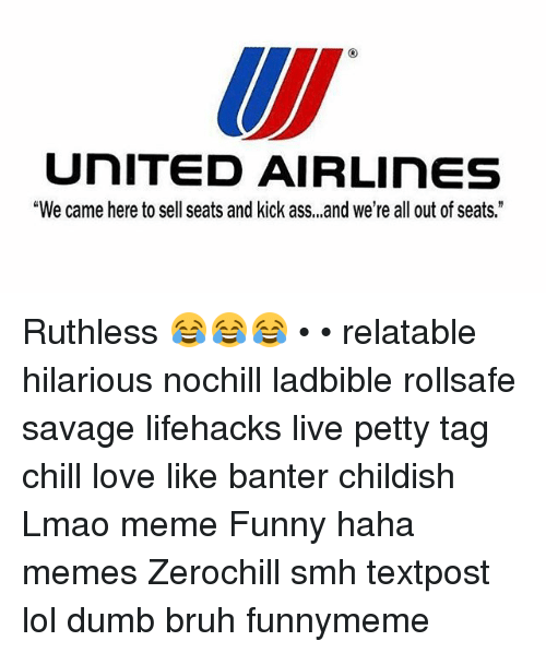 "Ass, Bruh, and Chill: UNITED AIRLinES  ""We came here to sell seats and kick ass, ,,and we're all out of seats."" Ruthless 😂😂😂 • • relatable hilarious nochill ladbible rollsafe savage lifehacks live petty tag chill love like banter childish Lmao meme Funny haha memes Zerochill smh textpost lol dumb bruh funnymeme"