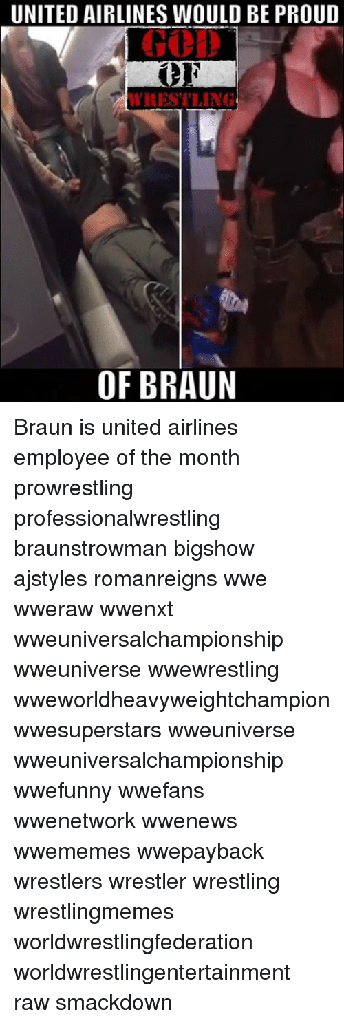 Memes, Wrestling, and World Wrestling Entertainment: UNITED AIRLINES WOULD BE PROUD  WRESTLING  OF BRAUN Braun is united airlines employee of the month prowrestling professionalwrestling braunstrowman bigshow ajstyles romanreigns wwe wweraw wwenxt wweuniversalchampionship wweuniverse wwewrestling wweworldheavyweightchampion wwesuperstars wweuniverse wweuniversalchampionship wwefunny wwefans wwenetwork wwenews wwememes wwepayback wrestlers wrestler wrestling wrestlingmemes worldwrestlingfederation worldwrestlingentertainment raw smackdown