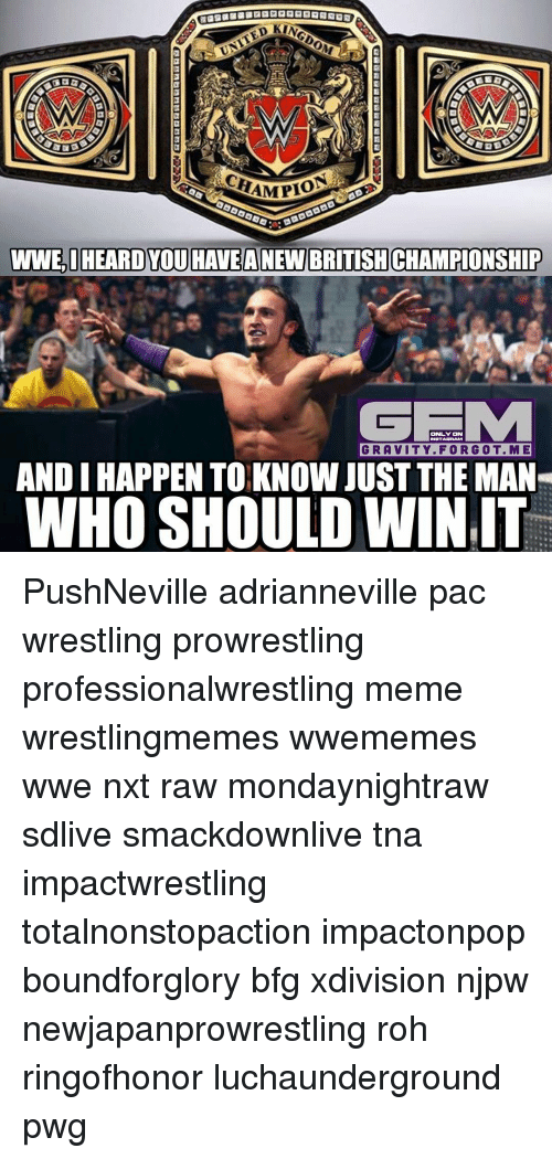 roh: UNITED  AMPIO  WWE,I HEARD YOU HAVEANEW BRITISHCHAMPIONSHIP  ONLY ON  GRAVITY. FOR GOT. ME  ANDIHAPPEN TO KNOW JUST THE MAN  WHO SHOULD WIN IT PushNeville adrianneville pac wrestling prowrestling professionalwrestling meme wrestlingmemes wwememes wwe nxt raw mondaynightraw sdlive smackdownlive tna impactwrestling totalnonstopaction impactonpop boundforglory bfg xdivision njpw newjapanprowrestling roh ringofhonor luchaunderground pwg