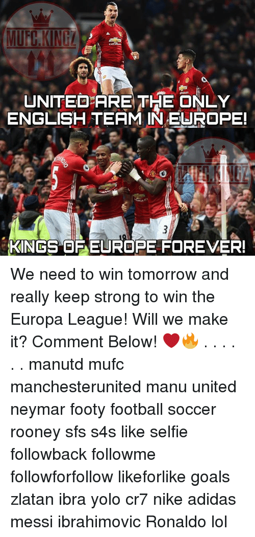 Adidas, Football, and Goals: UNITED ARE THE ONLY  ENGLISH TEAM IN EUROPE!  KINGS OF EUROPE FOREVER! We need to win tomorrow and really keep strong to win the Europa League! Will we make it? Comment Below! ❤️🔥 . . . . . . manutd mufc manchesterunited manu united neymar footy football soccer rooney sfs s4s like selfie followback followme followforfollow likeforlike goals zlatan ibra yolo cr7 nike adidas messi ibrahimovic Ronaldo lol